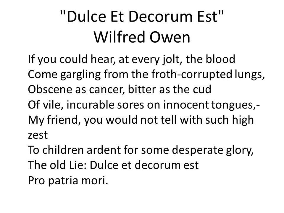 Dulce Et Decorum Est Wilfred Owen If you could hear, at every jolt, the blood Come gargling from the froth-corrupted lungs, Obscene as cancer, bitter as the cud Of vile, incurable sores on innocent tongues,- My friend, you would not tell with such high zest To children ardent for some desperate glory, The old Lie: Dulce et decorum est Pro patria mori.