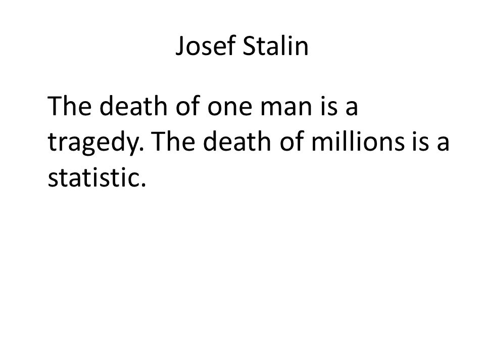 Josef Stalin The death of one man is a tragedy. The death of millions is a statistic.