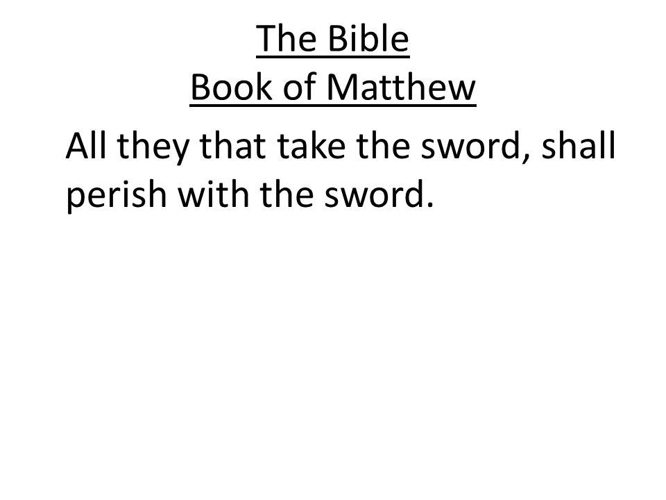 The Bible Book of Matthew All they that take the sword, shall perish with the sword.