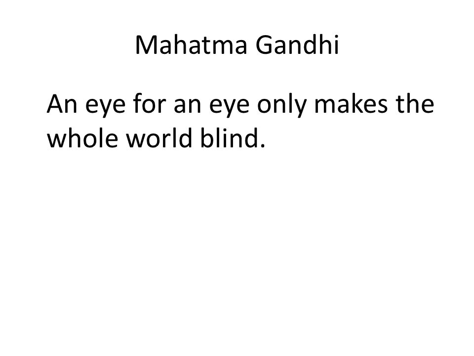 Mahatma Gandhi An eye for an eye only makes the whole world blind.