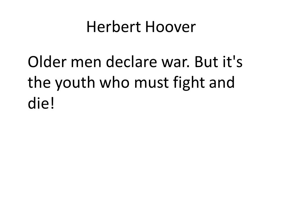 Herbert Hoover Older men declare war. But it s the youth who must fight and die!