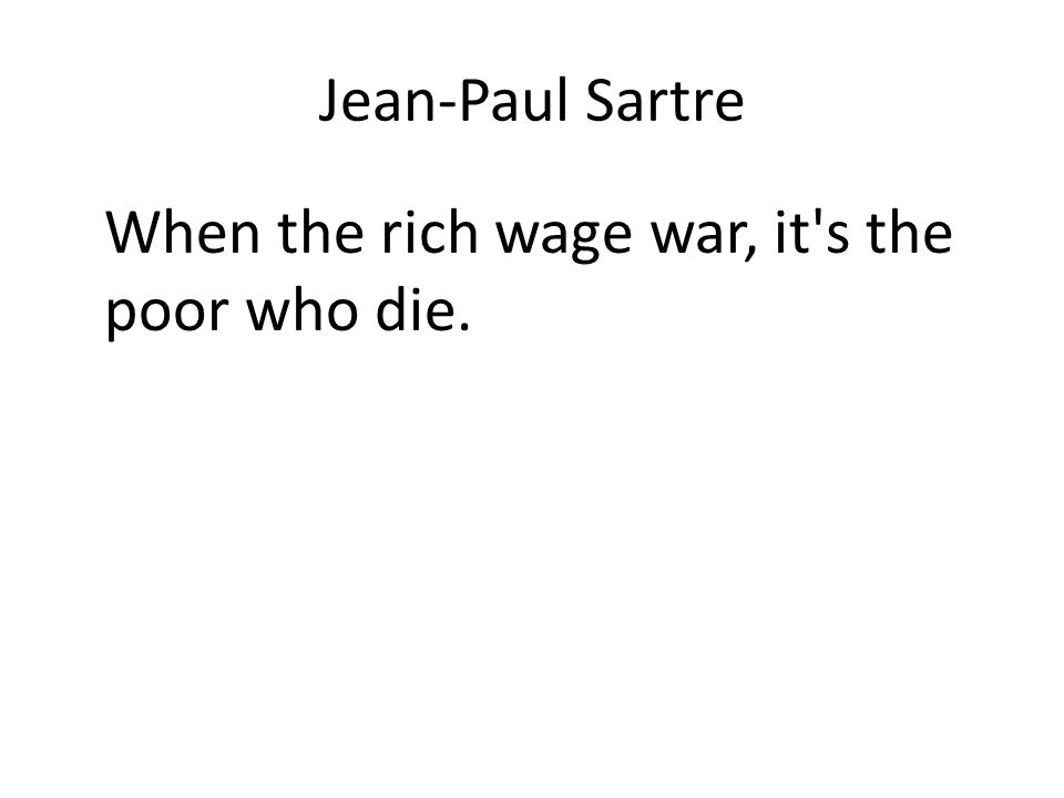Jean-Paul Sartre When the rich wage war, it s the poor who die.