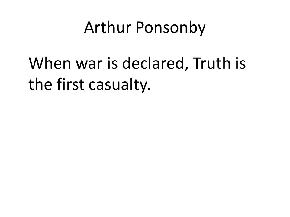 Arthur Ponsonby When war is declared, Truth is the first casualty.