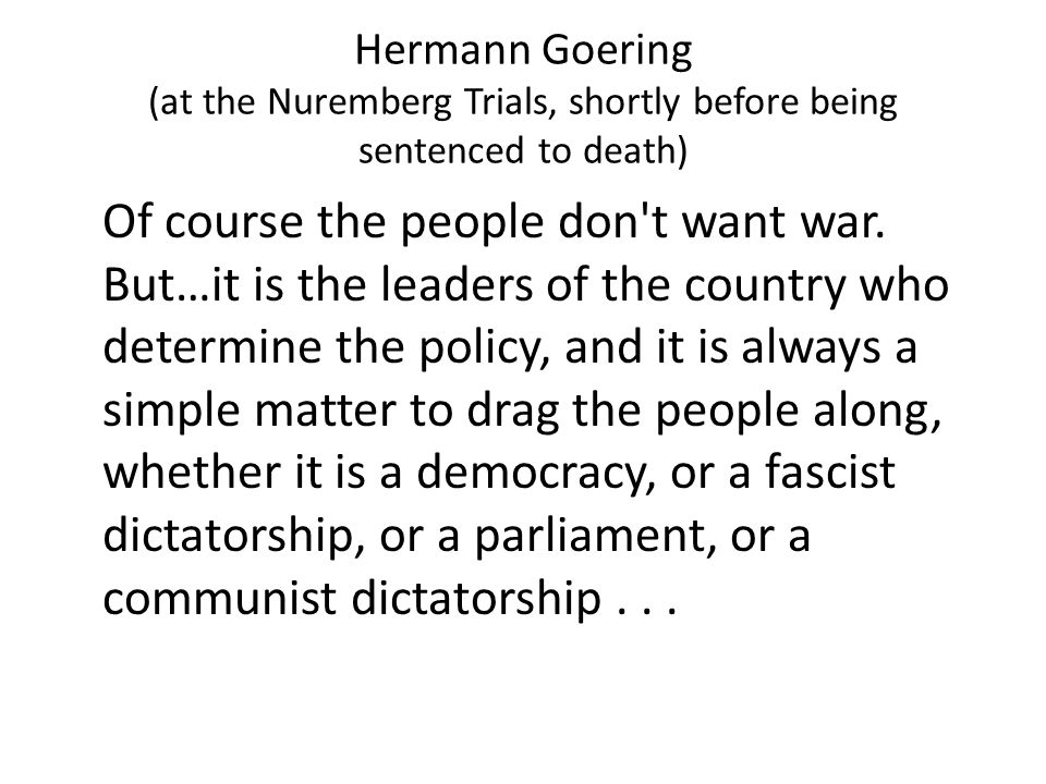 Hermann Goering (at the Nuremberg Trials, shortly before being sentenced to death) Of course the people don t want war.