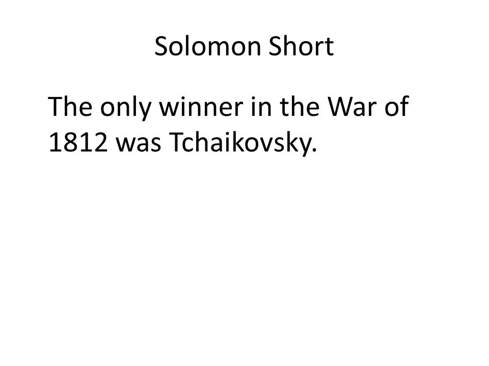 Solomon Short The only winner in the War of 1812 was Tchaikovsky.