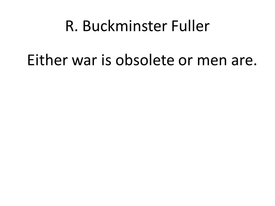 R. Buckminster Fuller Either war is obsolete or men are.