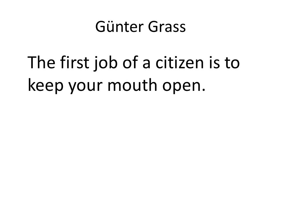 Günter Grass The first job of a citizen is to keep your mouth open.