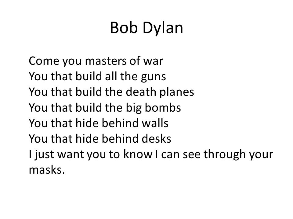 Bob Dylan Come you masters of war You that build all the guns You that build the death planes You that build the big bombs You that hide behind walls You that hide behind desks I just want you to know I can see through your masks.