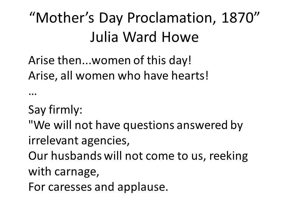 Mother's Day Proclamation, 1870 Julia Ward Howe Arise then...women of this day.