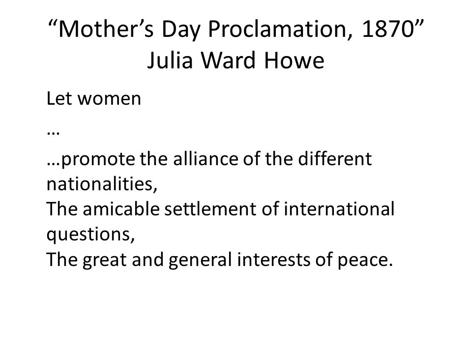 Mother's Day Proclamation, 1870 Julia Ward Howe Let women … …promote the alliance of the different nationalities, The amicable settlement of international questions, The great and general interests of peace.