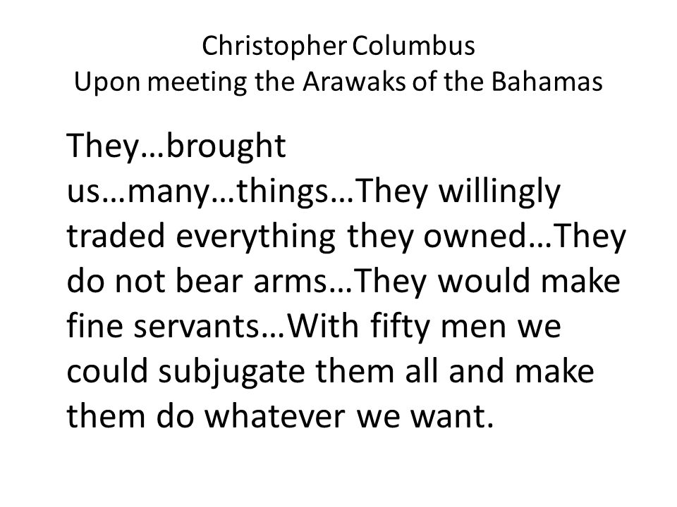 Christopher Columbus Upon meeting the Arawaks of the Bahamas They…brought us…many…things…They willingly traded everything they owned…They do not bear arms…They would make fine servants…With fifty men we could subjugate them all and make them do whatever we want.