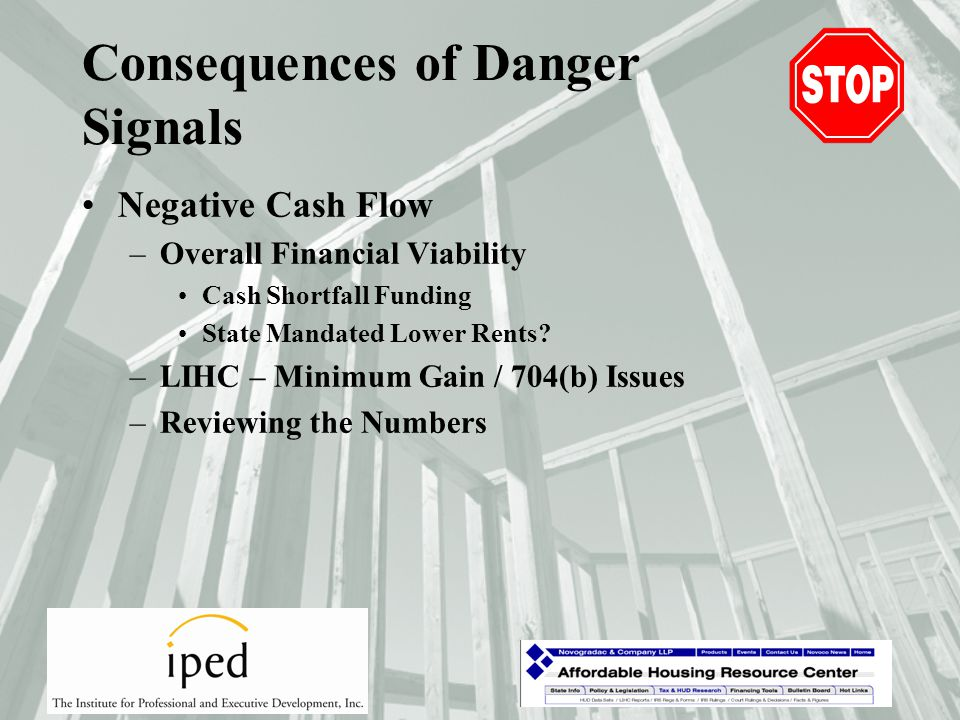 Consequences of Danger Signals Slow Lease-Up –Tax Credit Adjusters 1 st Year Year 10 to 15 State Tax Credit Delay –Higher Interest Costs Delay in lower permanent loan rate Delay in LP take-out equity Tax-Exempt Bonds – Negative Arbitrage –GP Loans / Capital Contributions Interest.