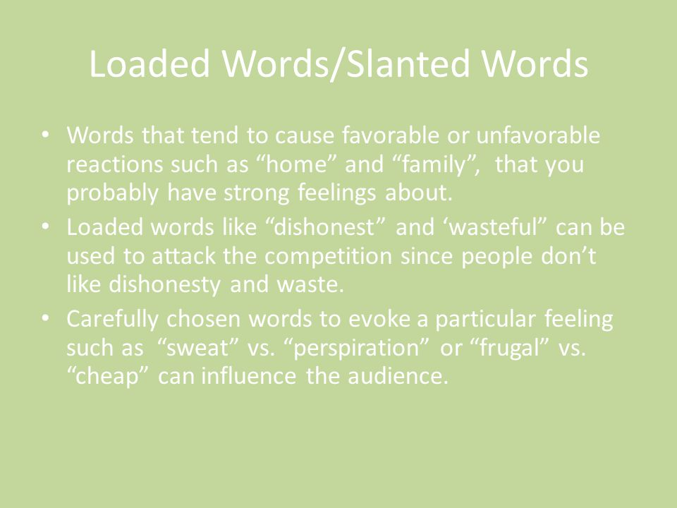 "Loaded Words/Slanted Words Words that tend to cause favorable or unfavorable reactions such as ""home"" and ""family"", that you probably have strong feel"