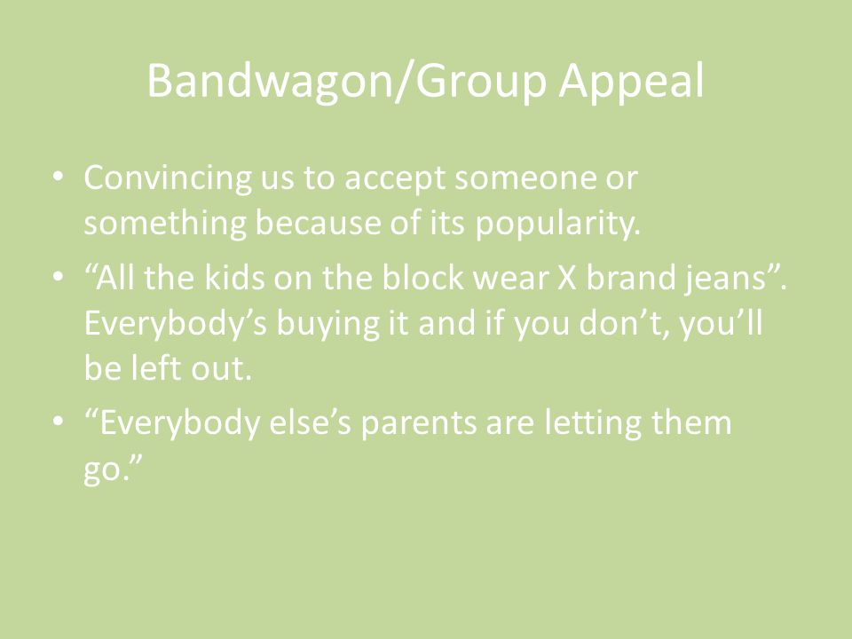 "Bandwagon/Group Appeal Convincing us to accept someone or something because of its popularity. ""All the kids on the block wear X brand jeans"". Everybo"