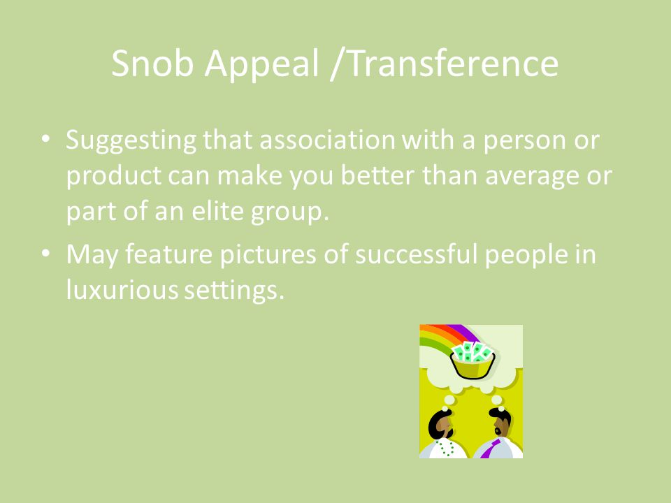Snob Appeal /Transference Suggesting that association with a person or product can make you better than average or part of an elite group. May feature