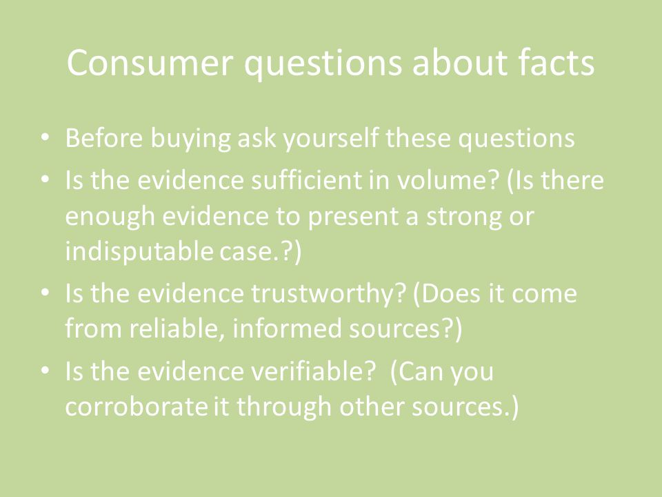 Consumer questions about facts Before buying ask yourself these questions Is the evidence sufficient in volume? (Is there enough evidence to present a