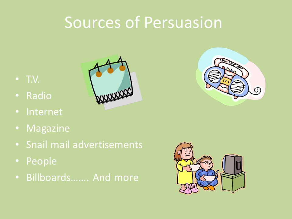 Sources of Persuasion T.V. Radio Internet Magazine Snail mail advertisements People Billboards……. And more