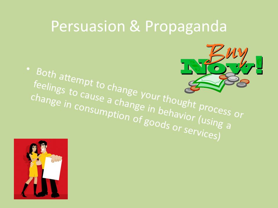 Persuasion & Propaganda Both attempt to change your thought process or feelings to cause a change in behavior (using a change in consumption of goods