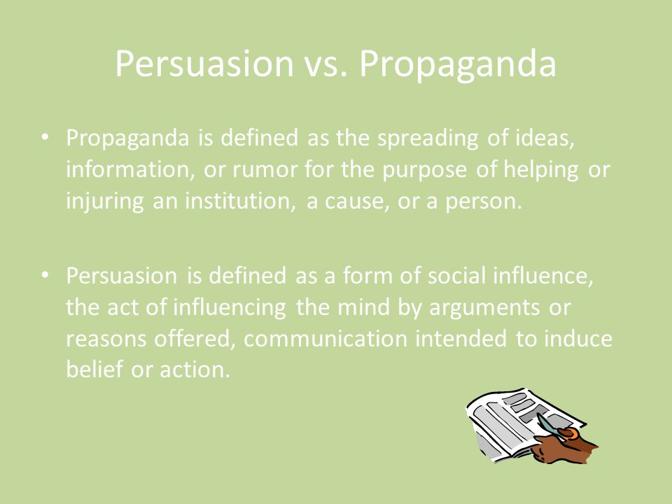 Persuasion vs. Propaganda Propaganda is defined as the spreading of ideas, information, or rumor for the purpose of helping or injuring an institution