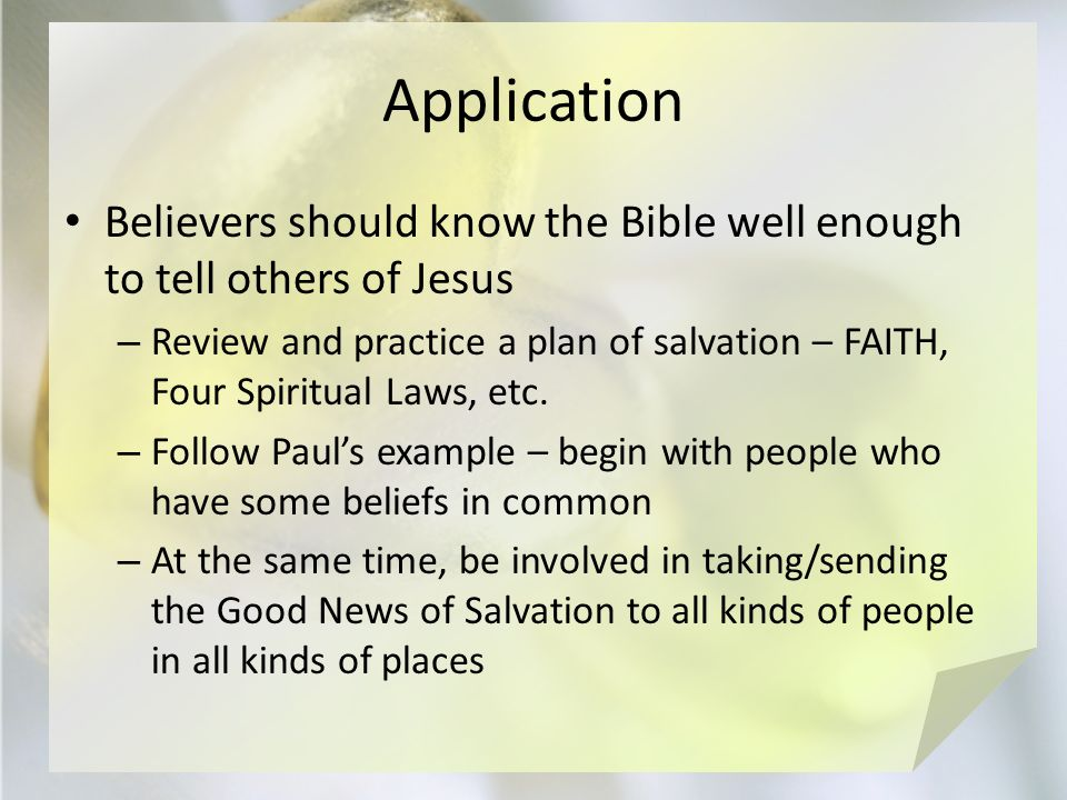 Application Believers should know the Bible well enough to tell others of Jesus – Review and practice a plan of salvation – FAITH, Four Spiritual Laws, etc.