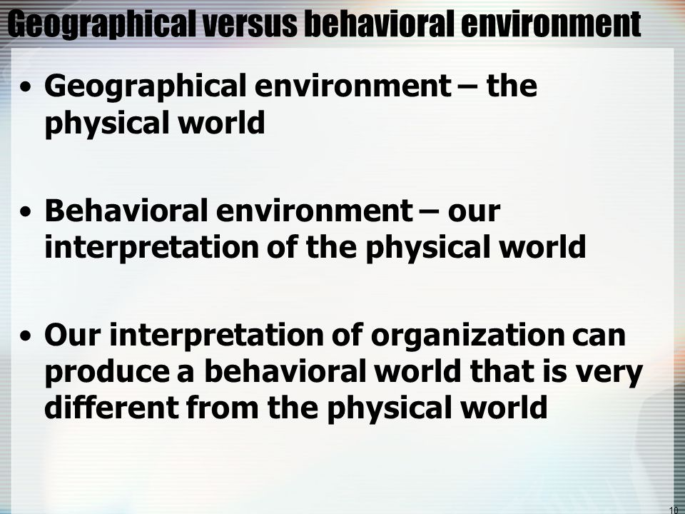 10 Geographical versus behavioral environment Geographical environment – the physical world Behavioral environment – our interpretation of the physical world Our interpretation of organization can produce a behavioral world that is very different from the physical world