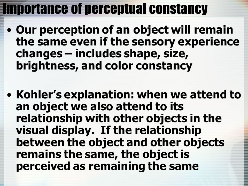 11 Importance of perceptual constancy Our perception of an object will remain the same even if the sensory experience changes – includes shape, size, brightness, and color constancy Kohler's explanation: when we attend to an object we also attend to its relationship with other objects in the visual display.
