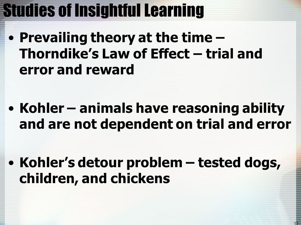 13 Studies of Insightful Learning Prevailing theory at the time – Thorndike's Law of Effect – trial and error and reward Kohler – animals have reasoning ability and are not dependent on trial and error Kohler's detour problem – tested dogs, children, and chickens