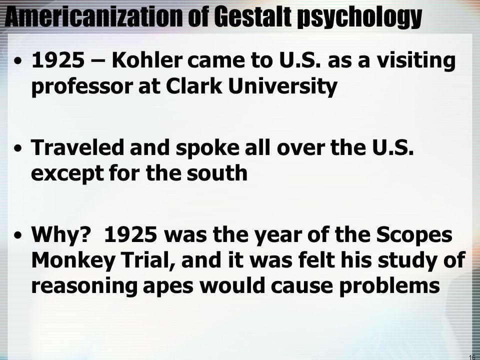 16 Americanization of Gestalt psychology 1925 – Kohler came to U.S.