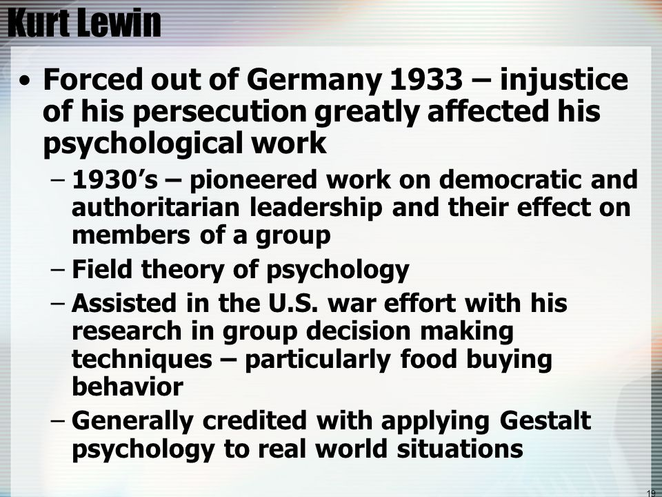 19 Kurt Lewin Forced out of Germany 1933 – injustice of his persecution greatly affected his psychological work –1930's – pioneered work on democratic