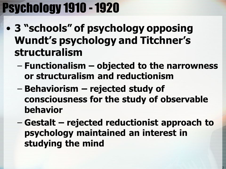 "2 Psychology 1910 - 1920 3 ""schools"" of psychology opposing Wundt's psychology and Titchner's structuralism –Functionalism – objected to the narrownes"