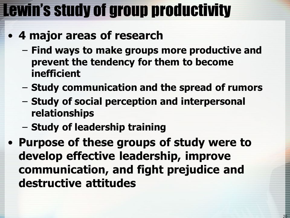 20 Lewin's study of group productivity 4 major areas of research –Find ways to make groups more productive and prevent the tendency for them to become inefficient –Study communication and the spread of rumors –Study of social perception and interpersonal relationships –Study of leadership training Purpose of these groups of study were to develop effective leadership, improve communication, and fight prejudice and destructive attitudes