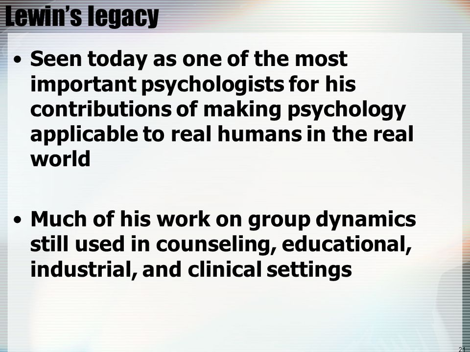 21 Lewin's legacy Seen today as one of the most important psychologists for his contributions of making psychology applicable to real humans in the re
