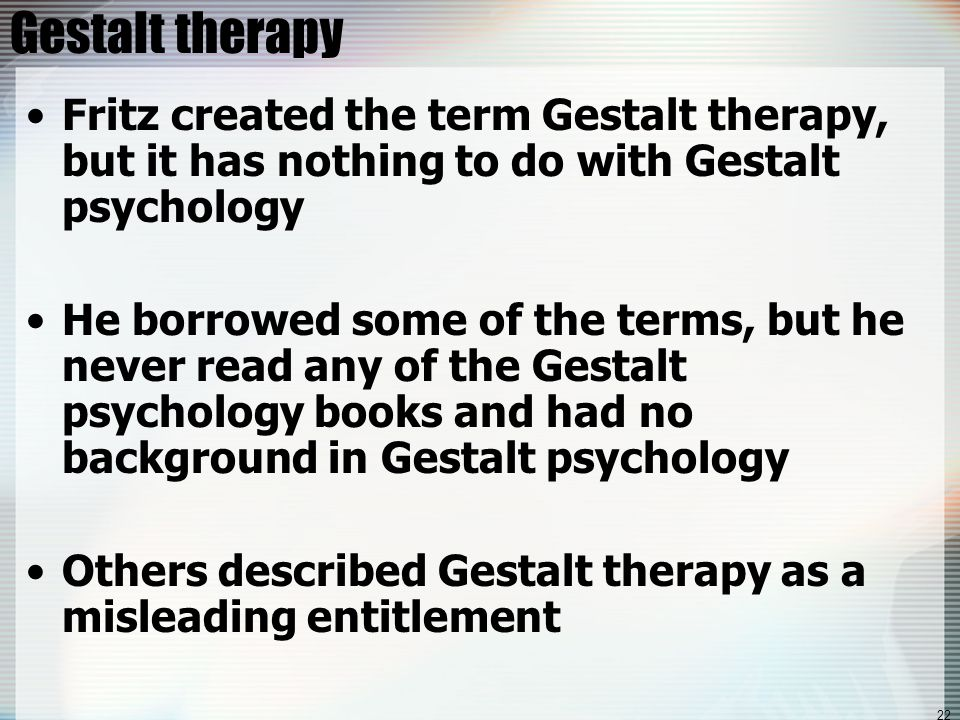 22 Gestalt therapy Fritz created the term Gestalt therapy, but it has nothing to do with Gestalt psychology He borrowed some of the terms, but he never read any of the Gestalt psychology books and had no background in Gestalt psychology Others described Gestalt therapy as a misleading entitlement