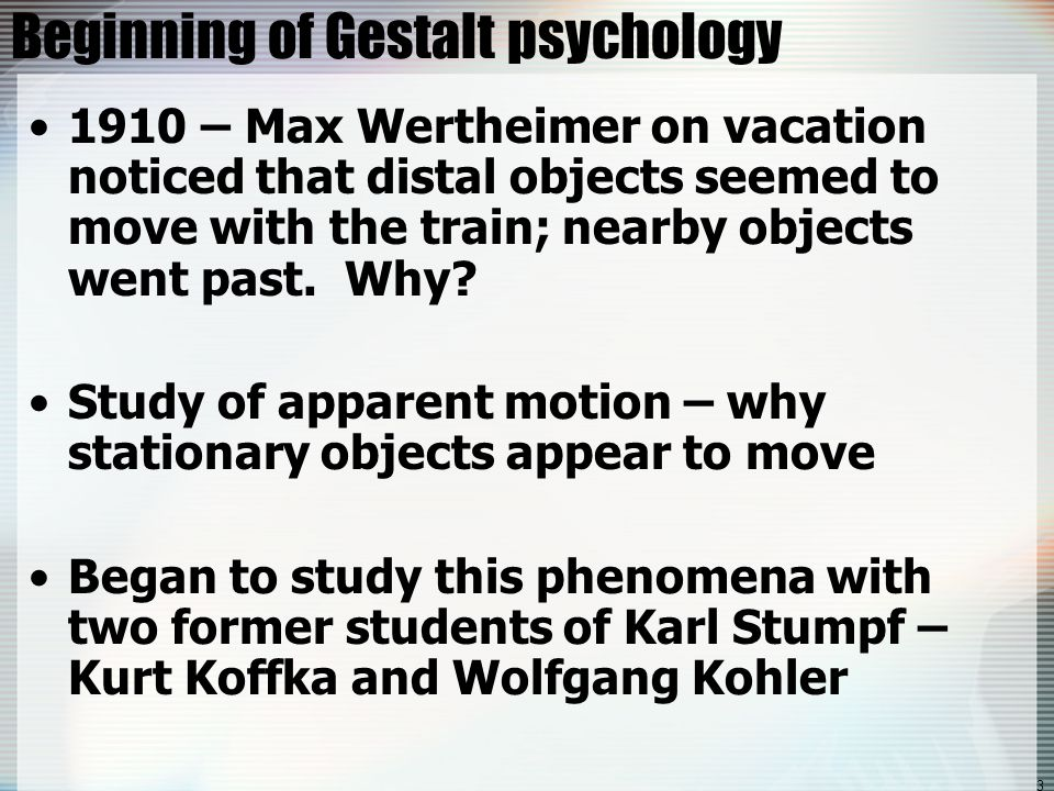 3 Beginning of Gestalt psychology 1910 – Max Wertheimer on vacation noticed that distal objects seemed to move with the train; nearby objects went pas