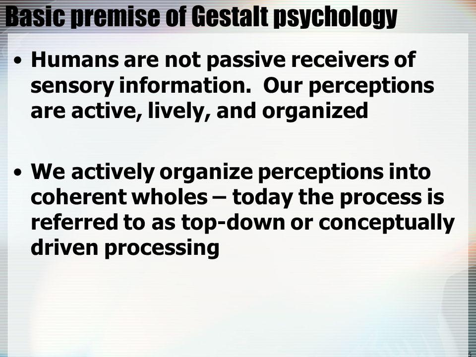 5 Basic premise of Gestalt psychology Humans are not passive receivers of sensory information.