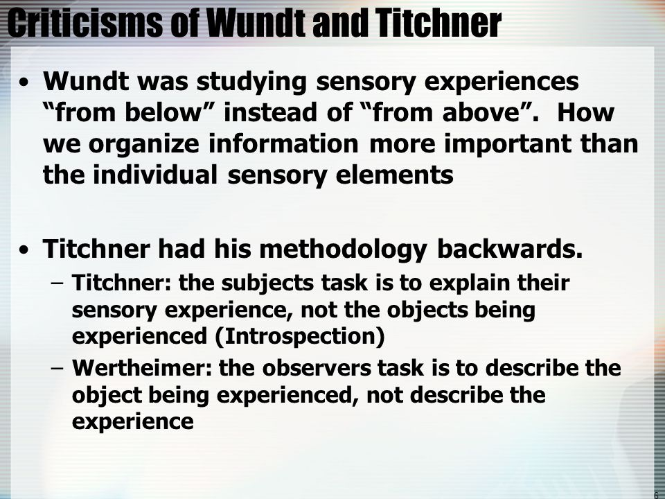 6 Criticisms of Wundt and Titchner Wundt was studying sensory experiences from below instead of from above .
