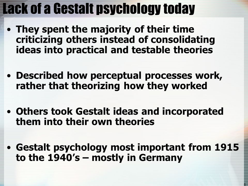 8 Lack of a Gestalt psychology today They spent the majority of their time criticizing others instead of consolidating ideas into practical and testable theories Described how perceptual processes work, rather that theorizing how they worked Others took Gestalt ideas and incorporated them into their own theories Gestalt psychology most important from 1915 to the 1940's – mostly in Germany