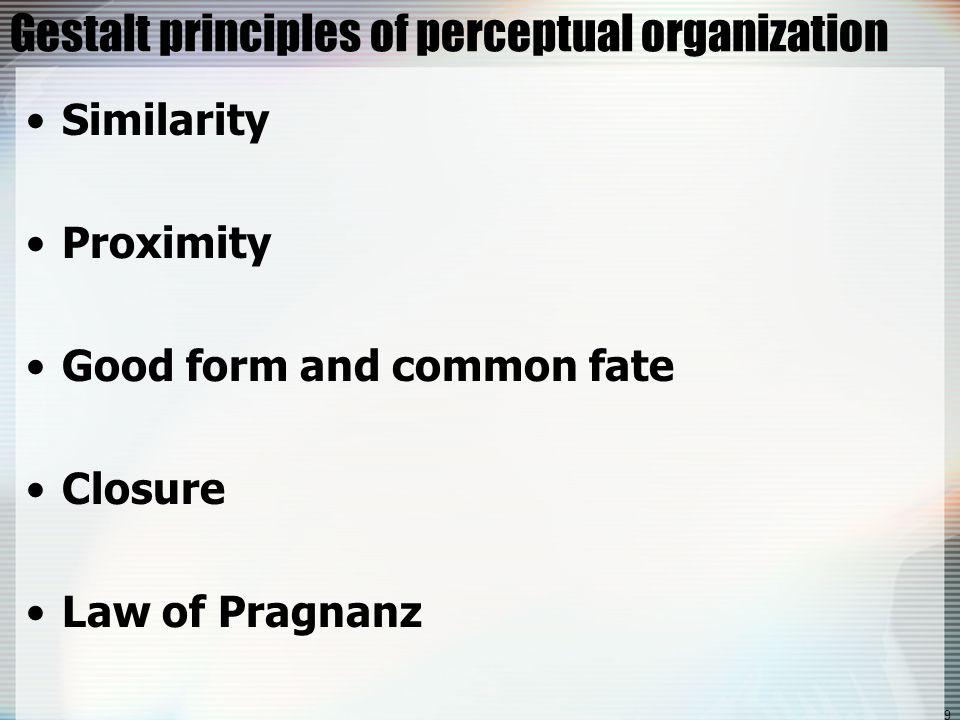 9 Gestalt principles of perceptual organization Similarity Proximity Good form and common fate Closure Law of Pragnanz