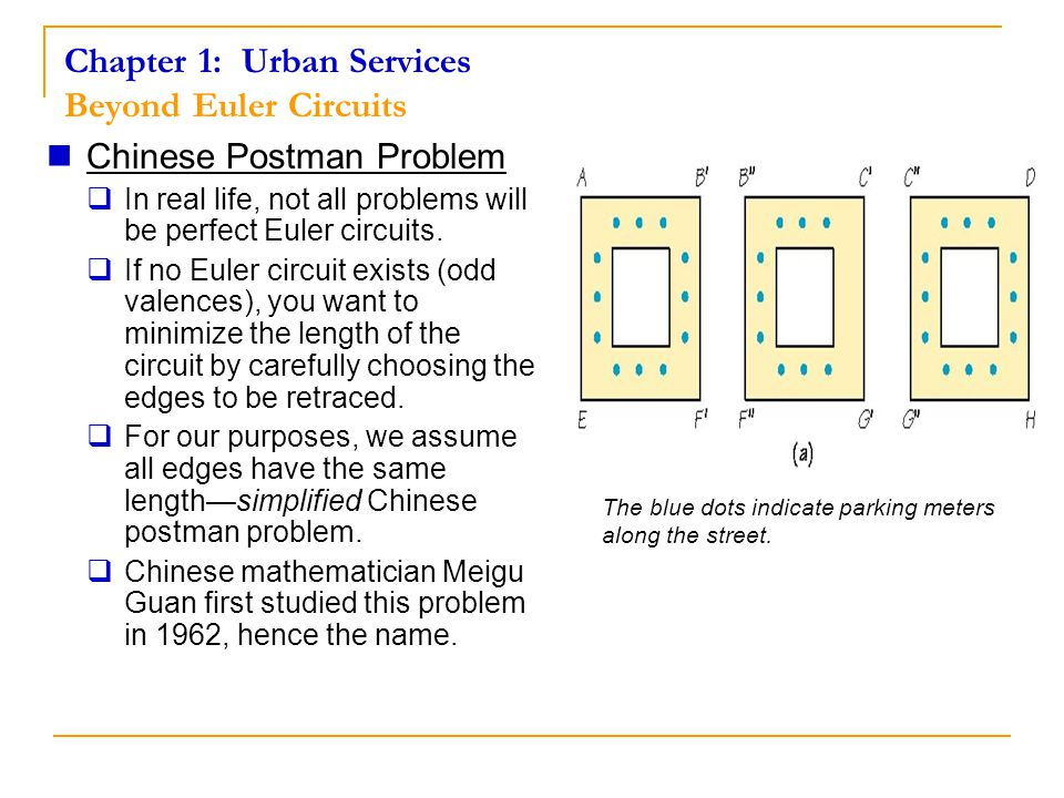 Chapter 1: Urban Services Beyond Euler Circuits Chinese Postman Problem  In real life, not all problems will be perfect Euler circuits.  If no Euler