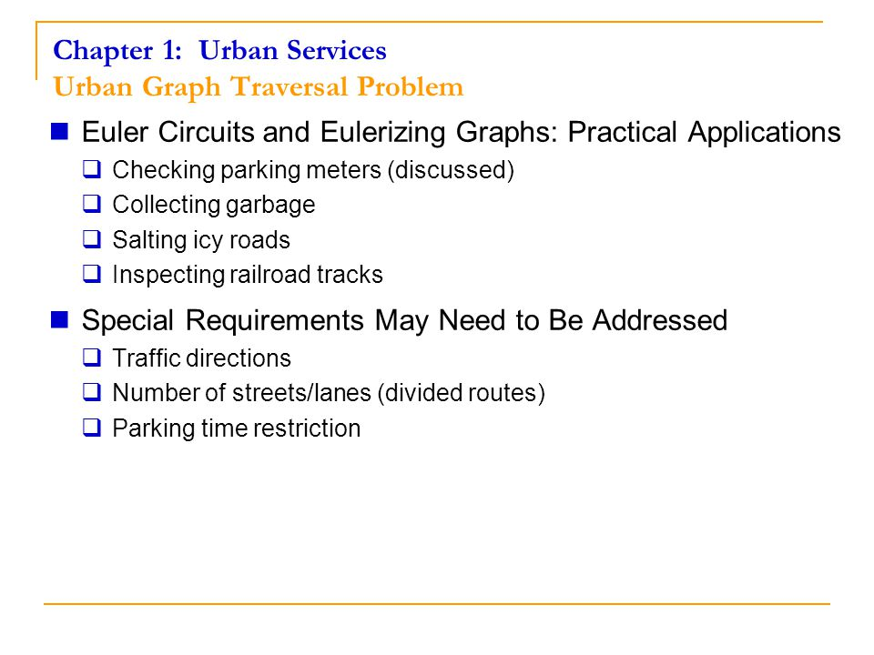 Chapter 1: Urban Services Urban Graph Traversal Problem Euler Circuits and Eulerizing Graphs: Practical Applications  Checking parking meters (discus