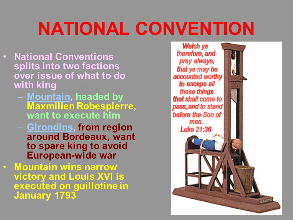 NATIONAL CONVENTION National Conventions splits into two factions over issue of what to do with king –Mountain, headed by Maxmilien Robespierre, want to execute him –Girondins, from region around Bordeaux, want to spare king to avoid European-wide war Mountain wins narrow victory and Louis XVI is executed on guillotine in January 1793
