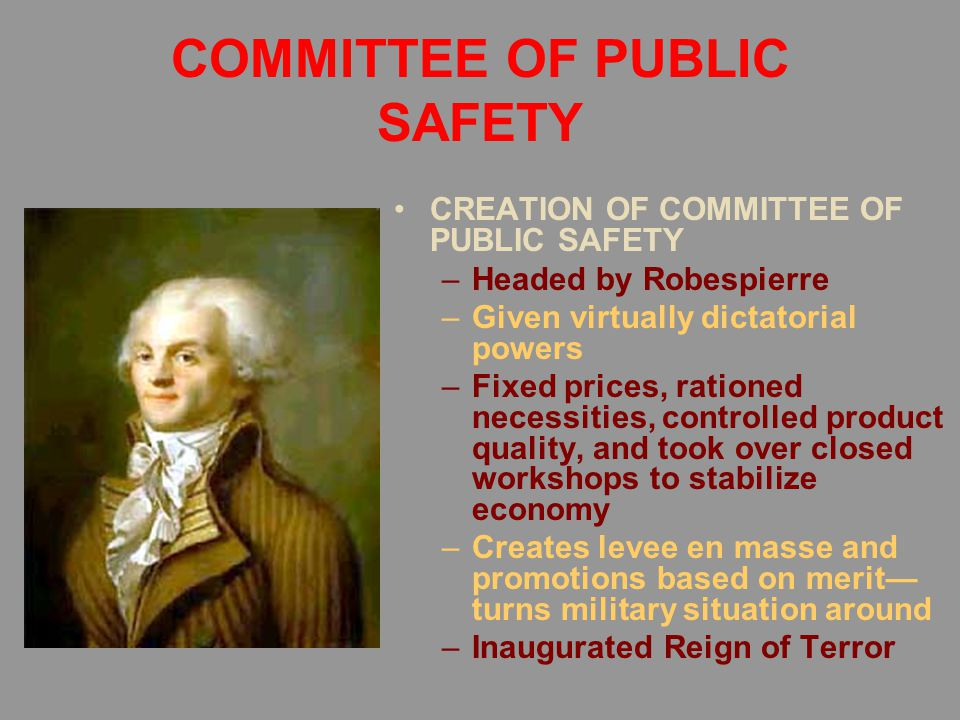 COMMITTEE OF PUBLIC SAFETY CREATION OF COMMITTEE OF PUBLIC SAFETY –Headed by Robespierre –Given virtually dictatorial powers –Fixed prices, rationed necessities, controlled product quality, and took over closed workshops to stabilize economy –Creates levee en masse and promotions based on merit— turns military situation around –Inaugurated Reign of Terror