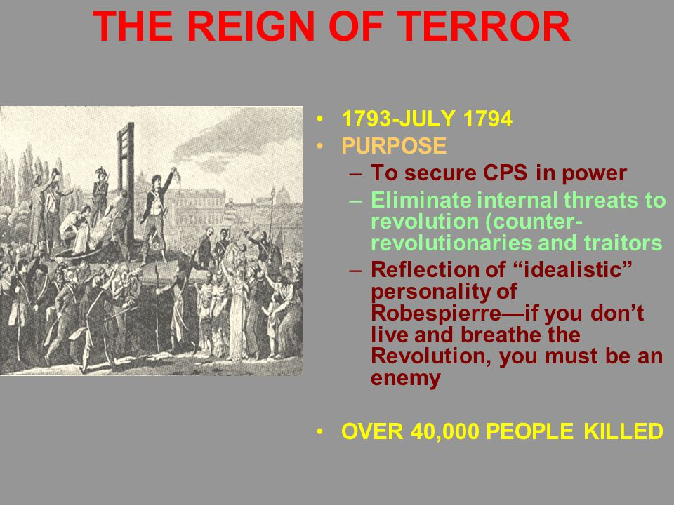 THE REIGN OF TERROR 1793-JULY 1794 PURPOSE –To secure CPS in power –Eliminate internal threats to revolution (counter- revolutionaries and traitors –Reflection of idealistic personality of Robespierre—if you don't live and breathe the Revolution, you must be an enemy OVER 40,000 PEOPLE KILLED