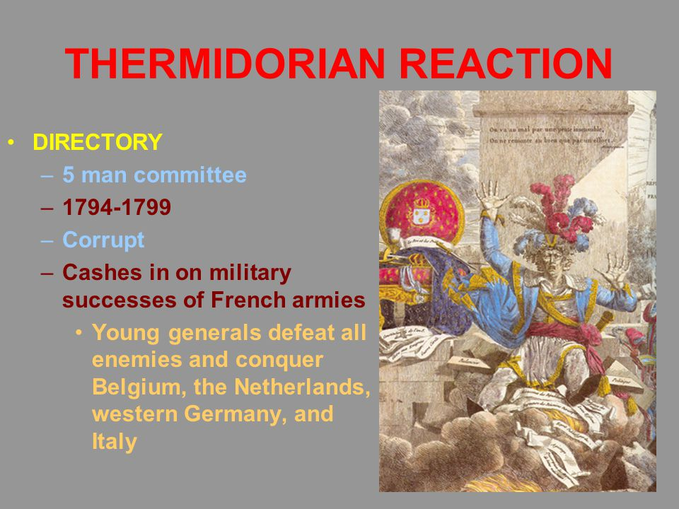 THERMIDORIAN REACTION DIRECTORY –5 man committee –1794-1799 –Corrupt –Cashes in on military successes of French armies Young generals defeat all enemi