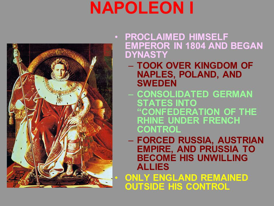 NAPOLEON I PROCLAIMED HIMSELF EMPEROR IN 1804 AND BEGAN DYNASTY –TOOK OVER KINGDOM OF NAPLES, POLAND, AND SWEDEN –CONSOLIDATED GERMAN STATES INTO CONFEDERATION OF THE RHINE UNDER FRENCH CONTROL –FORCED RUSSIA, AUSTRIAN EMPIRE, AND PRUSSIA TO BECOME HIS UNWILLING ALLIES ONLY ENGLAND REMAINED OUTSIDE HIS CONTROL