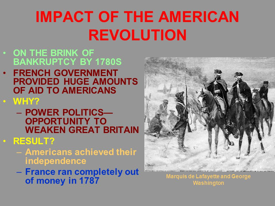 IMPACT OF THE AMERICAN REVOLUTION ON THE BRINK OF BANKRUPTCY BY 1780S FRENCH GOVERNMENT PROVIDED HUGE AMOUNTS OF AID TO AMERICANS WHY? –POWER POLITICS