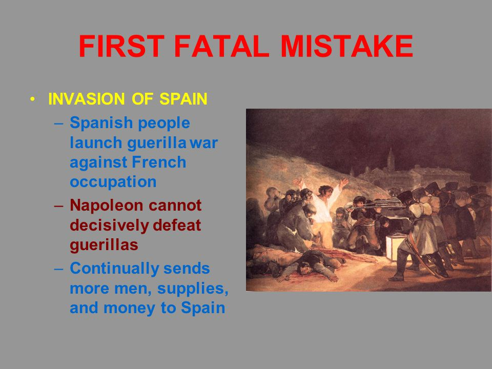 FIRST FATAL MISTAKE INVASION OF SPAIN –Spanish people launch guerilla war against French occupation –Napoleon cannot decisively defeat guerillas –Continually sends more men, supplies, and money to Spain