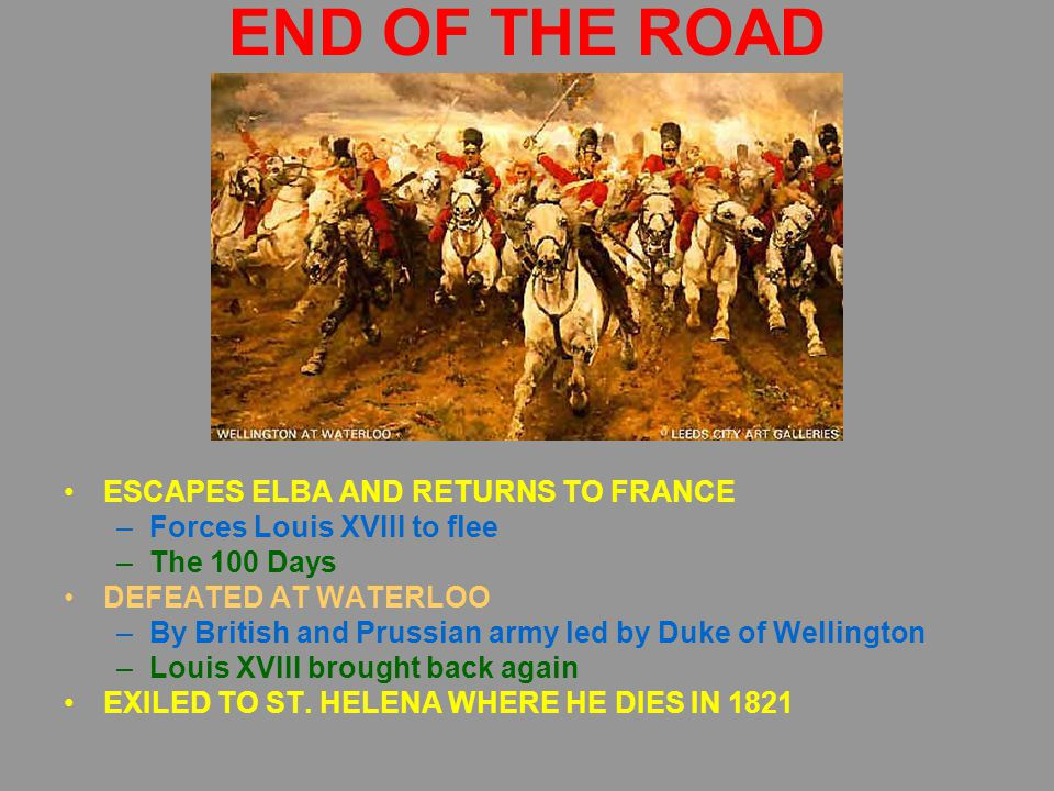 END OF THE ROAD ESCAPES ELBA AND RETURNS TO FRANCE –Forces Louis XVIII to flee –The 100 Days DEFEATED AT WATERLOO –By British and Prussian army led by