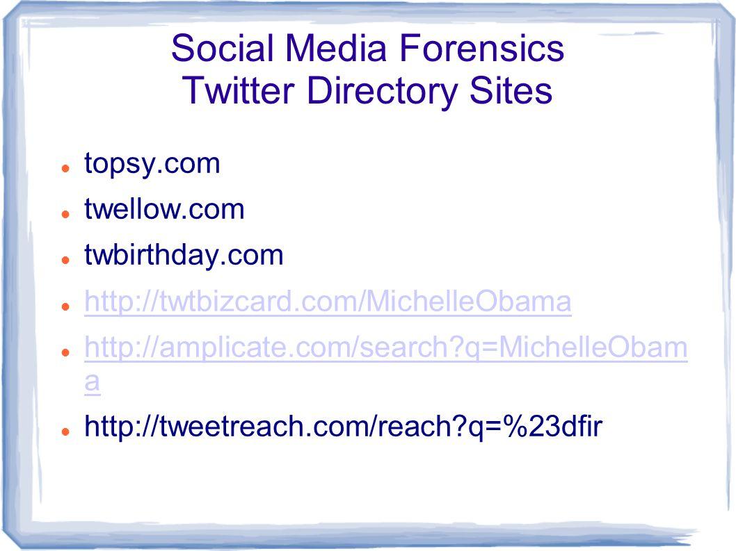 Social Media Forensics Twitter Directory Sites topsy.com twellow.com twbirthday.com http://twtbizcard.com/MichelleObama http://amplicate.com/search q=MichelleObam a http://amplicate.com/search q=MichelleObam a http://tweetreach.com/reach q=%23dfir