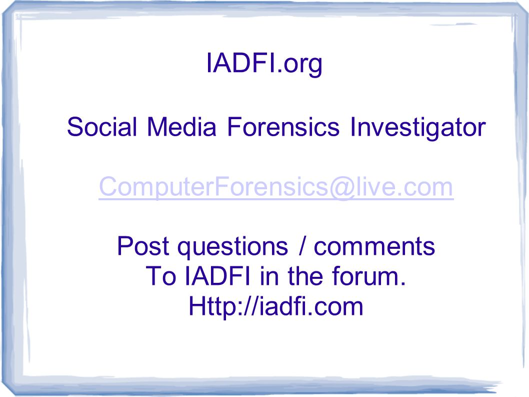 IADFI.org Social Media Forensics Investigator ComputerForensics@live.com Post questions / comments To IADFI in the forum.